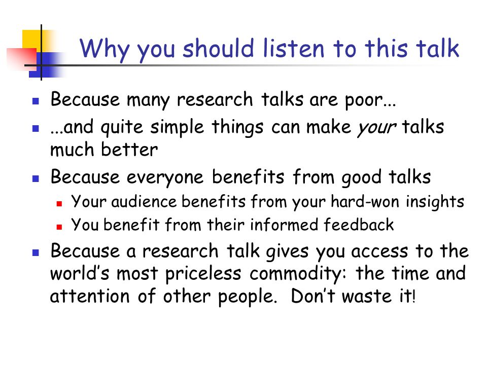 Why you should listen to this talk Because many research talks are poor......and quite simple things can make your talks much better Because everyone benefits from good talks Your audience benefits from your hard-won insights You benefit from their informed feedback Because a research talk gives you access to the world's most priceless commodity: the time and attention of other people.