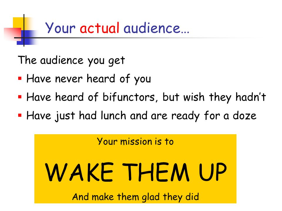 Your actual audience… The audience you get  Have never heard of you  Have heard of bifunctors, but wish they hadn't  Have just had lunch and are ready for a doze Your mission is to WAKE THEM UP And make them glad they did