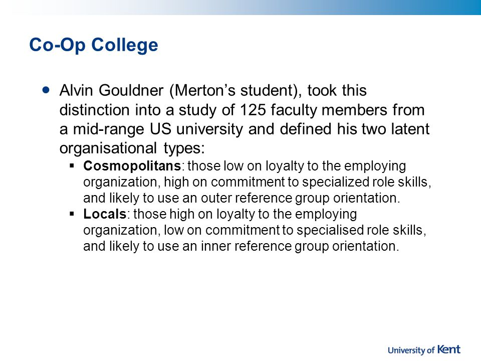 Co-Op College Alvin Gouldner (Merton's student), took this distinction into a study of 125 faculty members from a mid-range US university and defined his two latent organisational types:  Cosmopolitans: those low on loyalty to the employing organization, high on commitment to specialized role skills, and likely to use an outer reference group orientation.