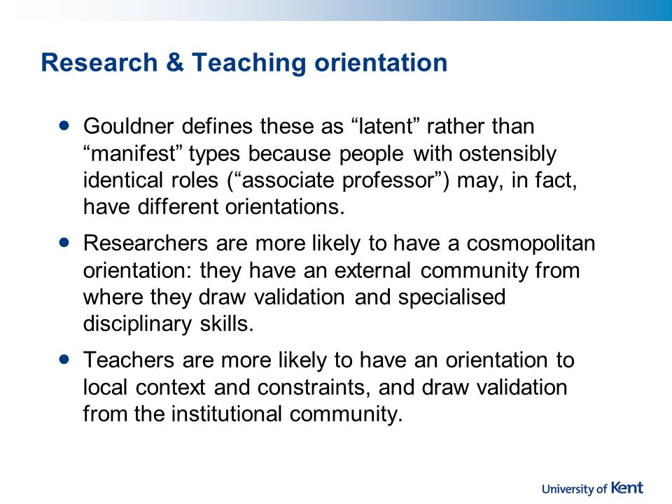 Research & Teaching orientation Gouldner defines these as latent rather than manifest types because people with ostensibly identical roles ( associate professor ) may, in fact, have different orientations.