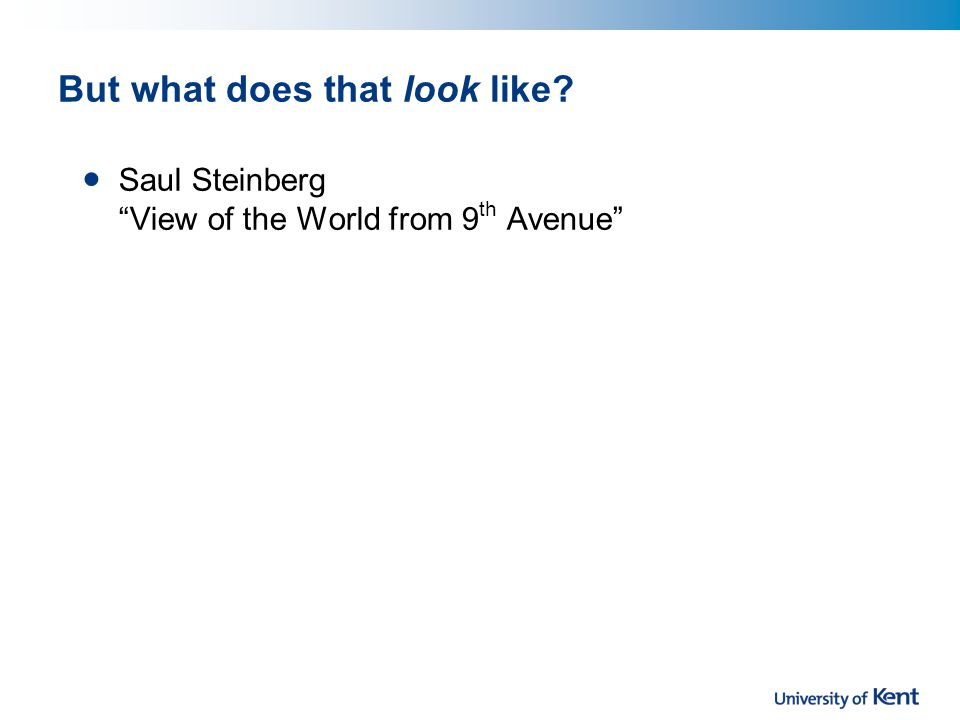 But what does that look like? Saul Steinberg View of the World from 9 th Avenue