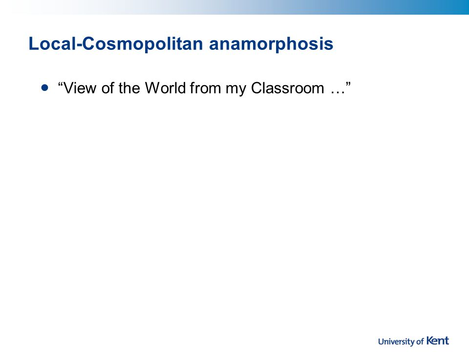 Local-Cosmopolitan anamorphosis View of the World from my Classroom …
