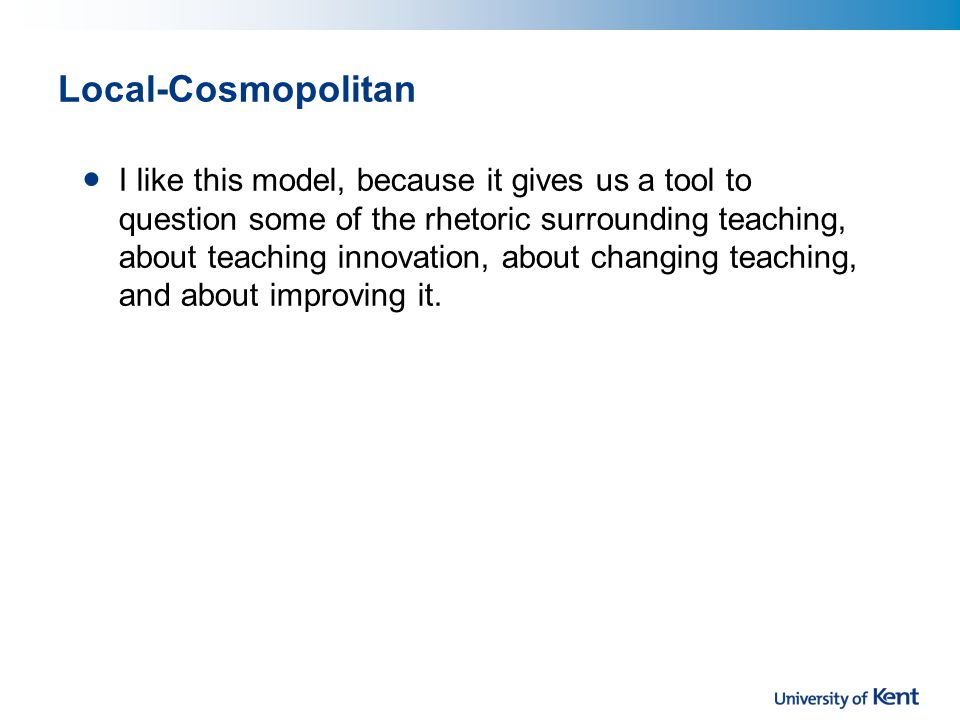Local-Cosmopolitan I like this model, because it gives us a tool to question some of the rhetoric surrounding teaching, about teaching innovation, about changing teaching, and about improving it.