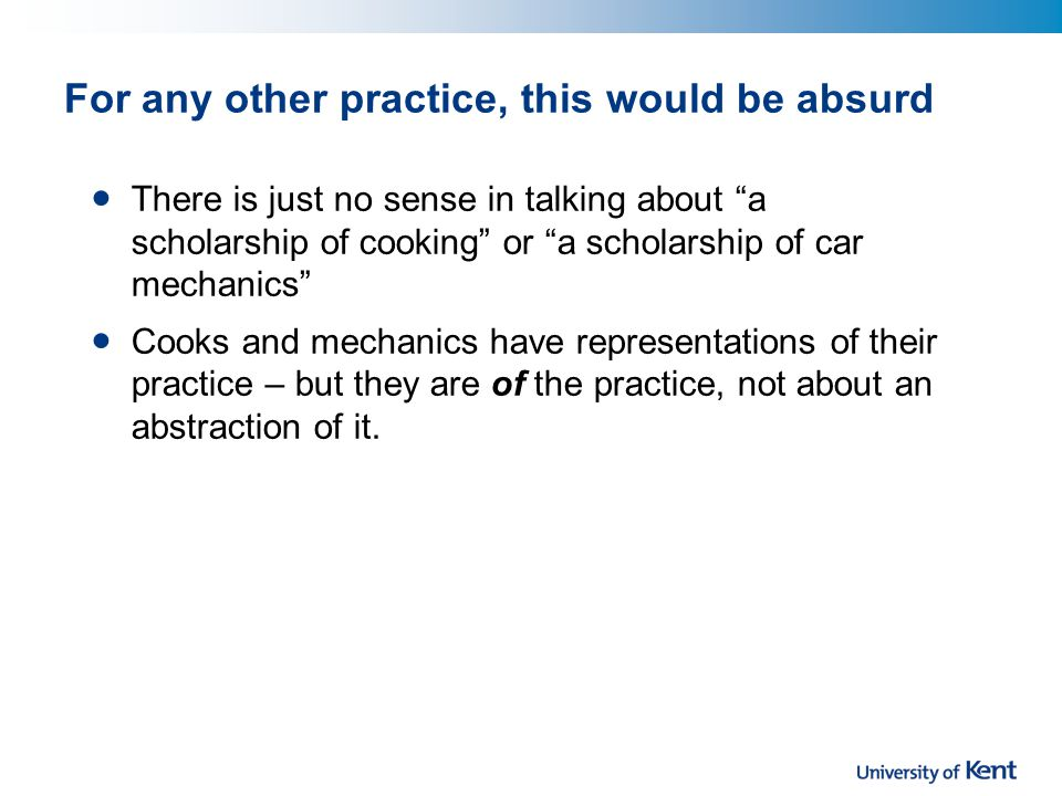 For any other practice, this would be absurd There is just no sense in talking about a scholarship of cooking or a scholarship of car mechanics Cooks and mechanics have representations of their practice – but they are of the practice, not about an abstraction of it.