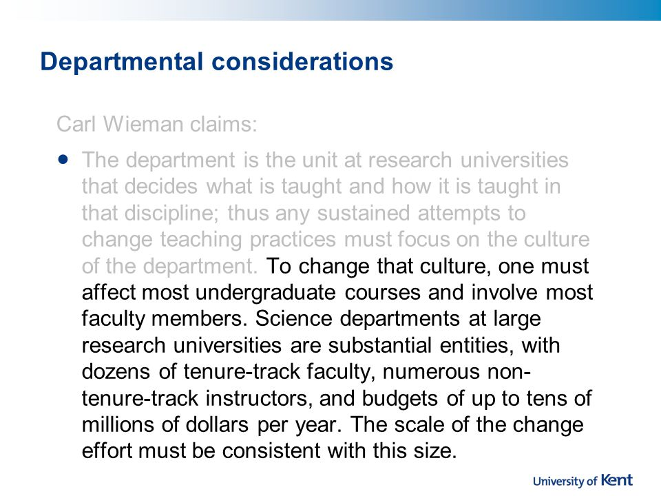 Departmental considerations Carl Wieman claims: The department is the unit at research universities that decides what is taught and how it is taught in that discipline; thus any sustained attempts to change teaching practices must focus on the culture of the department.