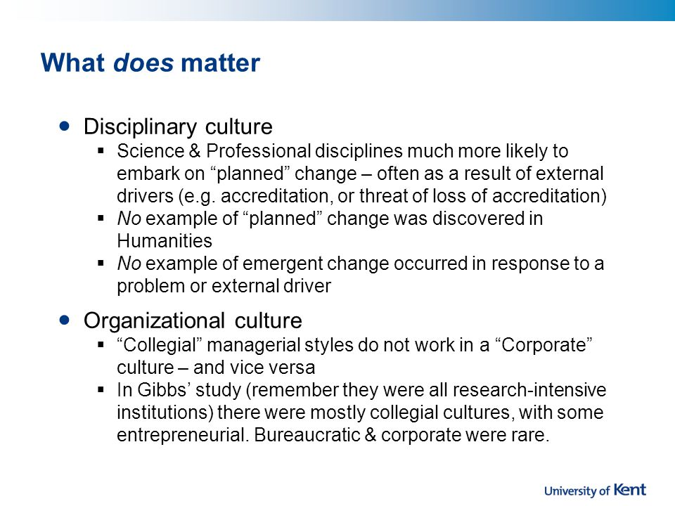What does matter Disciplinary culture  Science & Professional disciplines much more likely to embark on planned change – often as a result of external drivers (e.g.