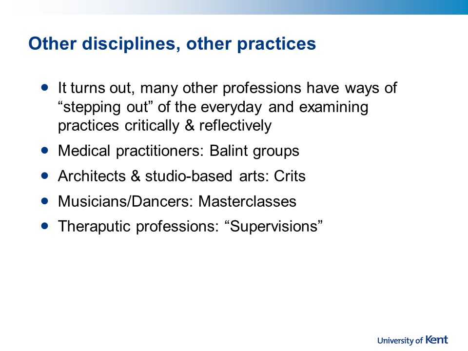 Other disciplines, other practices It turns out, many other professions have ways of stepping out of the everyday and examining practices critically & reflectively Medical practitioners: Balint groups Architects & studio-based arts: Crits Musicians/Dancers: Masterclasses Theraputic professions: Supervisions