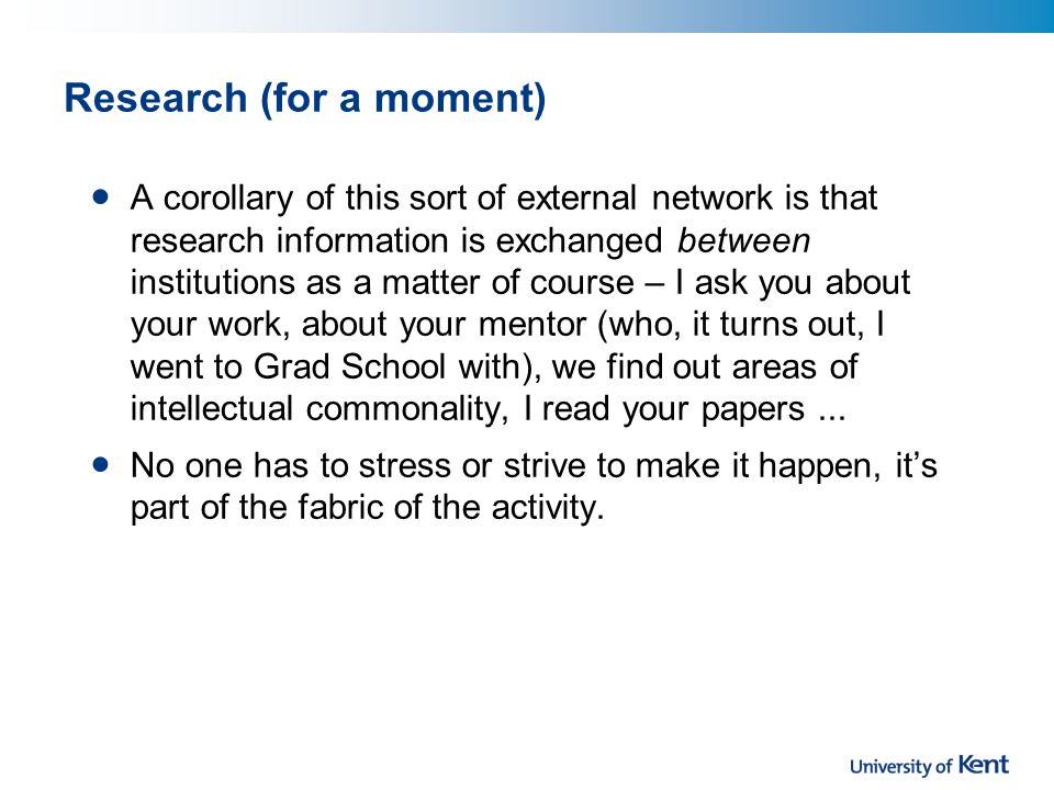 Research (for a moment) A corollary of this sort of external network is that research information is exchanged between institutions as a matter of course – I ask you about your work, about your mentor (who, it turns out, I went to Grad School with), we find out areas of intellectual commonality, I read your papers...