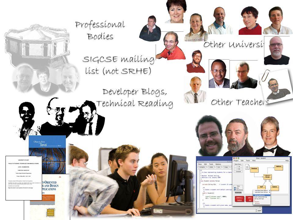 Professional Bodies Developer Blogs, Technical Reading Other Teachers SIGCSE mailing list (not SRHE) Other Universities