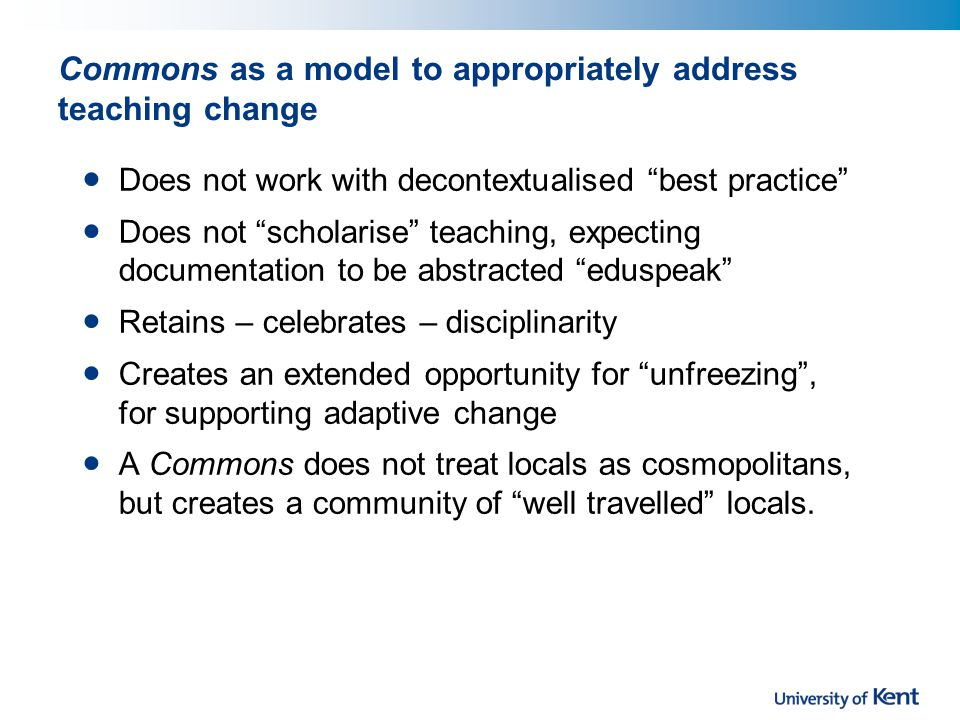 Commons as a model to appropriately address teaching change Does not work with decontextualised best practice Does not scholarise teaching, expecting documentation to be abstracted eduspeak Retains – celebrates – disciplinarity Creates an extended opportunity for unfreezing , for supporting adaptive change A Commons does not treat locals as cosmopolitans, but creates a community of well travelled locals.