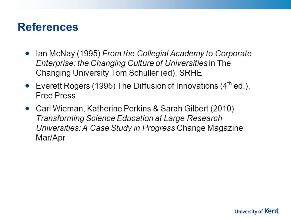 References Ian McNay (1995) From the Collegial Academy to Corporate Enterprise: the Changing Culture of Universities in The Changing University Tom Schuller (ed), SRHE Everett Rogers (1995) The Diffusion of Innovations (4 th ed.), Free Press Carl Wieman, Katherine Perkins & Sarah Gilbert (2010) Transforming Science Education at Large Research Universities: A Case Study in Progress Change Magazine Mar/Apr