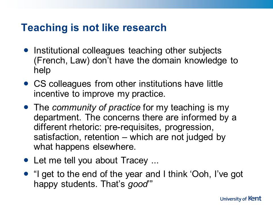Teaching is not like research Institutional colleagues teaching other subjects (French, Law) don't have the domain knowledge to help CS colleagues from other institutions have little incentive to improve my practice.