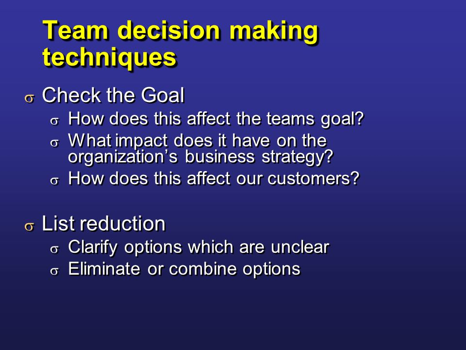 Team decision making techniques  Check the Goal  How does this affect the teams goal.
