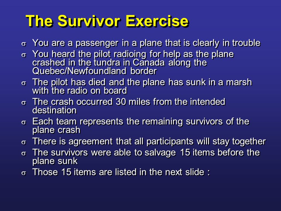 The Survivor Exercise  You are a passenger in a plane that is clearly in trouble  You heard the pilot radioing for help as the plane crashed in the tundra in Canada along the Quebec/Newfoundland border  The pilot has died and the plane has sunk in a marsh with the radio on board  The crash occurred 30 miles from the intended destination  Each team represents the remaining survivors of the plane crash  There is agreement that all participants will stay together  The survivors were able to salvage 15 items before the plane sunk  Those 15 items are listed in the next slide :  You are a passenger in a plane that is clearly in trouble  You heard the pilot radioing for help as the plane crashed in the tundra in Canada along the Quebec/Newfoundland border  The pilot has died and the plane has sunk in a marsh with the radio on board  The crash occurred 30 miles from the intended destination  Each team represents the remaining survivors of the plane crash  There is agreement that all participants will stay together  The survivors were able to salvage 15 items before the plane sunk  Those 15 items are listed in the next slide :