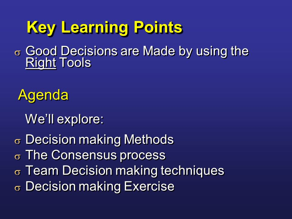 Key Learning Points  Good Decisions are Made by using the Right Tools Agenda We'll explore:  Decision making Methods  The Consensus process  Team Decision making techniques  Decision making Exercise  Good Decisions are Made by using the Right Tools Agenda We'll explore:  Decision making Methods  The Consensus process  Team Decision making techniques  Decision making Exercise