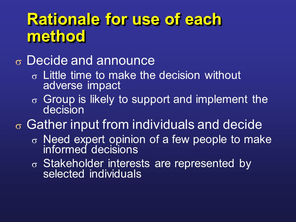 Rationale for use of each method  Decide and announce  Little time to make the decision without adverse impact  Group is likely to support and implement the decision  Gather input from individuals and decide  Need expert opinion of a few people to make informed decisions  Stakeholder interests are represented by selected individuals  Decide and announce  Little time to make the decision without adverse impact  Group is likely to support and implement the decision  Gather input from individuals and decide  Need expert opinion of a few people to make informed decisions  Stakeholder interests are represented by selected individuals