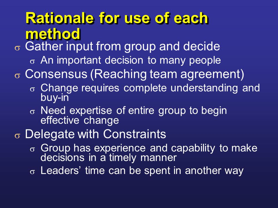 Rationale for use of each method  Gather input from group and decide  An important decision to many people  Consensus (Reaching team agreement)  Change requires complete understanding and buy-in  Need expertise of entire group to begin effective change  Delegate with Constraints  Group has experience and capability to make decisions in a timely manner  Leaders' time can be spent in another way  Gather input from group and decide  An important decision to many people  Consensus (Reaching team agreement)  Change requires complete understanding and buy-in  Need expertise of entire group to begin effective change  Delegate with Constraints  Group has experience and capability to make decisions in a timely manner  Leaders' time can be spent in another way