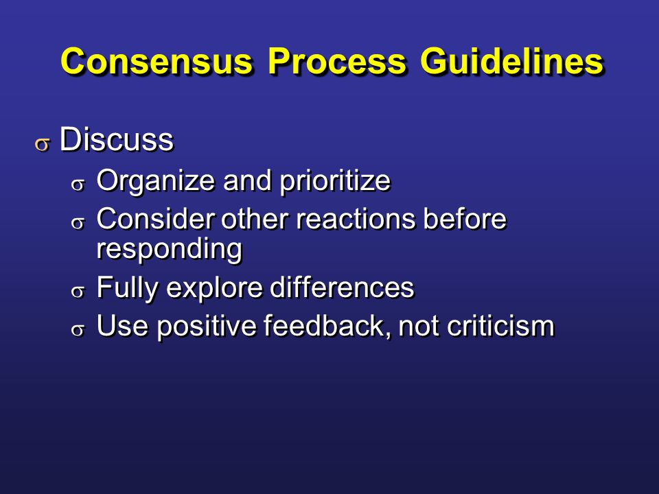 Consensus Process Guidelines  Discuss  Organize and prioritize  Consider other reactions before responding  Fully explore differences  Use positive feedback, not criticism  Discuss  Organize and prioritize  Consider other reactions before responding  Fully explore differences  Use positive feedback, not criticism