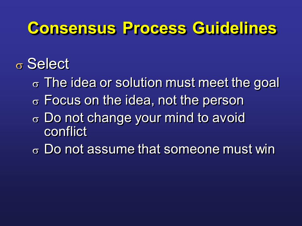 Consensus Process Guidelines  Select  The idea or solution must meet the goal  Focus on the idea, not the person  Do not change your mind to avoid conflict  Do not assume that someone must win  Select  The idea or solution must meet the goal  Focus on the idea, not the person  Do not change your mind to avoid conflict  Do not assume that someone must win