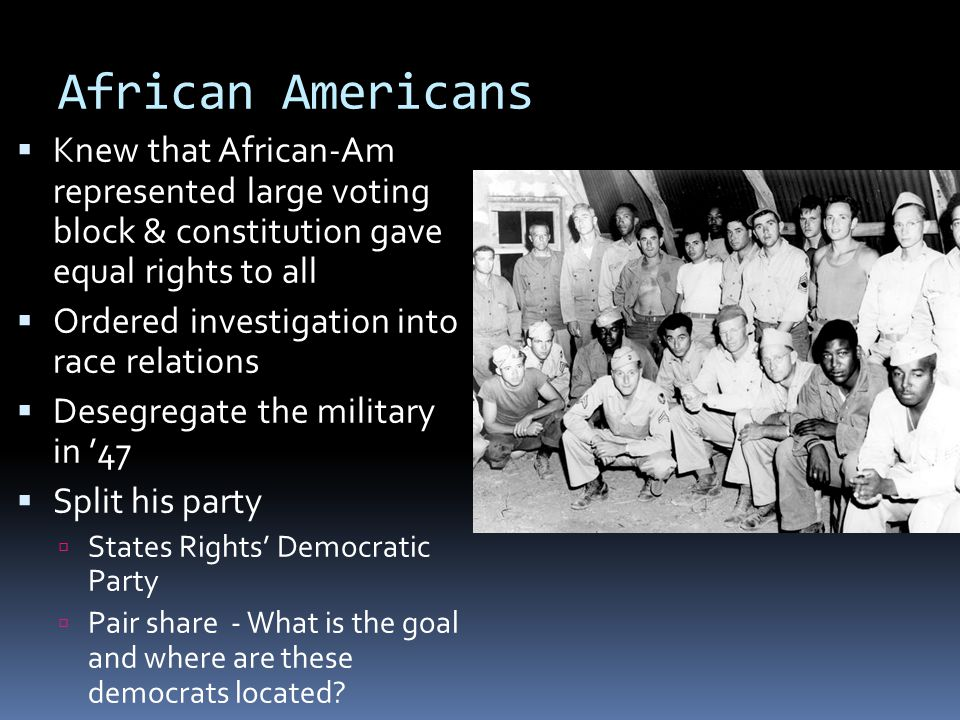 African Americans – Truman Speech to NAACP  Every man should have the right to a decent home, the right to an education, the right to adequate medical care, the right to a worthwhile job, the right to an equal share in the making of public decisions through the ballot, and the right to a fair trial in a fair court.  Went against his party to end racial segregation