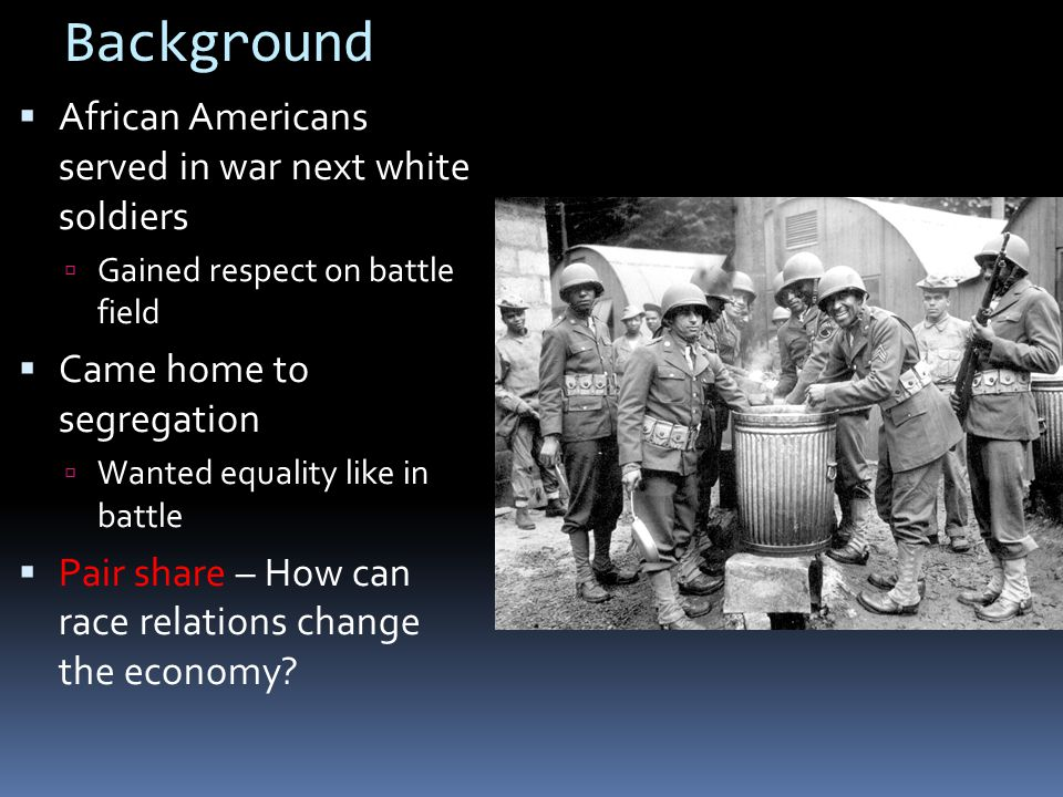 Background  African Americans served in war next white soldiers  Gained respect on battle field  Came home to segregation  Wanted equality like in