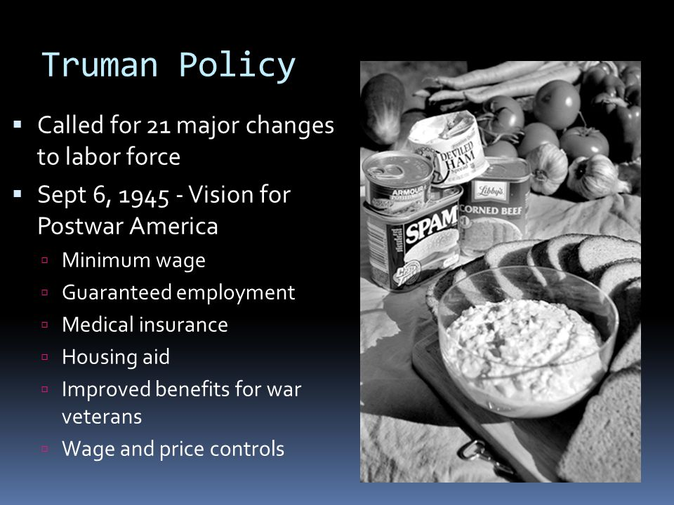 Truman Policy  Called for 21 major changes to labor force  Sept 6, 1945 - Vision for Postwar America  Minimum wage  Guaranteed employment  Medica