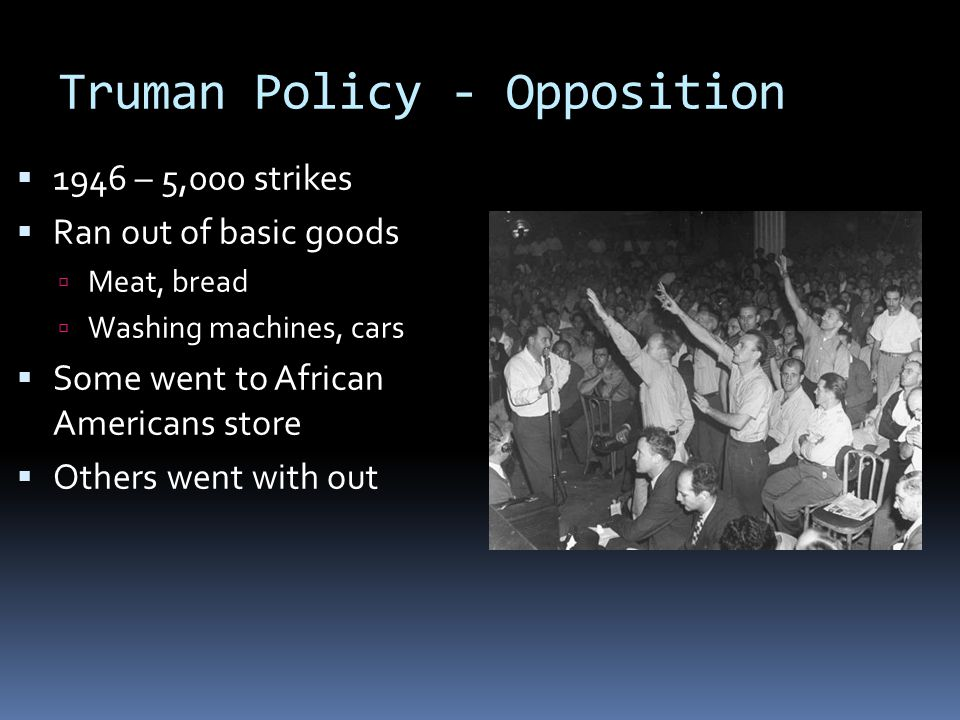 Truman Policy - Opposition  1946 – 5,000 strikes  Ran out of basic goods  Meat, bread  Washing machines, cars  Some went to African Americans sto