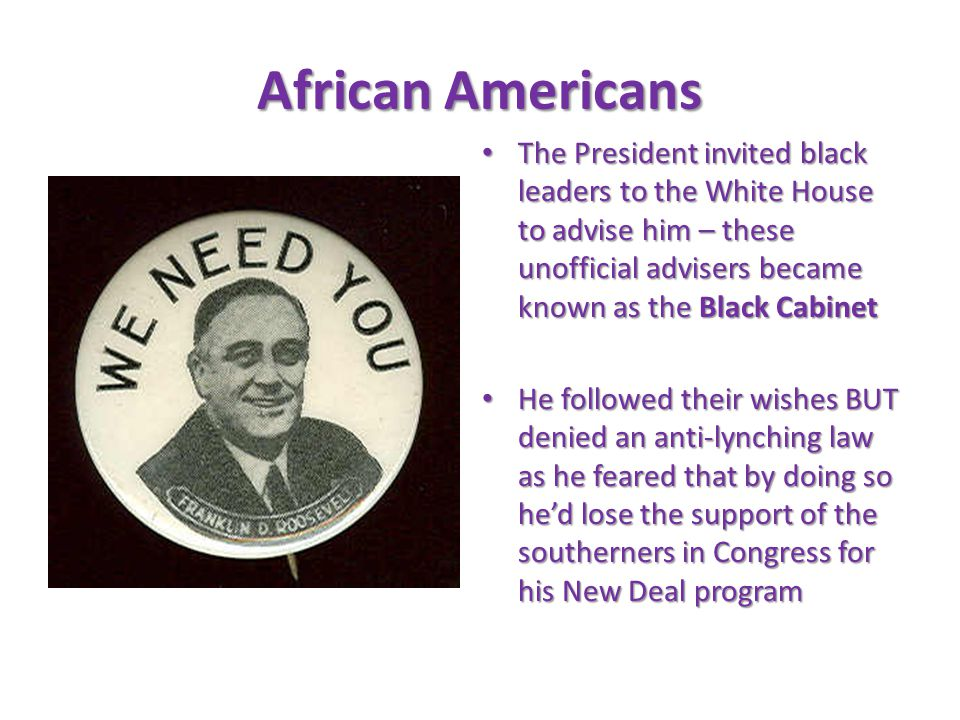 The President invited black leaders to the White House to advise him – these unofficial advisers became known as the Black Cabinet The President invited black leaders to the White House to advise him – these unofficial advisers became known as the Black Cabinet He followed their wishes BUT denied an anti-lynching law as he feared that by doing so he'd lose the support of the southerners in Congress for his New Deal program He followed their wishes BUT denied an anti-lynching law as he feared that by doing so he'd lose the support of the southerners in Congress for his New Deal program