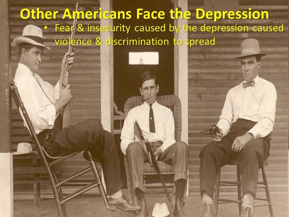 Fear & insecurity caused by the depression caused violence & discrimination to spread Fear & insecurity caused by the depression caused violence & discrimination to spread Other Americans Face the Depression