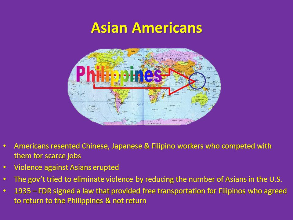 Asian Americans Americans resented Chinese, Japanese & Filipino workers who competed with them for scarce jobs Americans resented Chinese, Japanese & Filipino workers who competed with them for scarce jobs Violence against Asians erupted Violence against Asians erupted The gov't tried to eliminate violence by reducing the number of Asians in the U.S.
