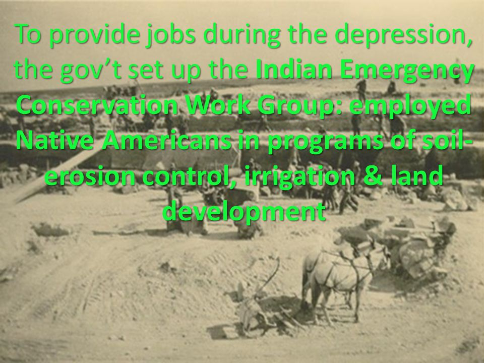 To provide jobs during the depression, the gov't set up the Indian Emergency Conservation Work Group: employed Native Americans in programs of soil- erosion control, irrigation & land development