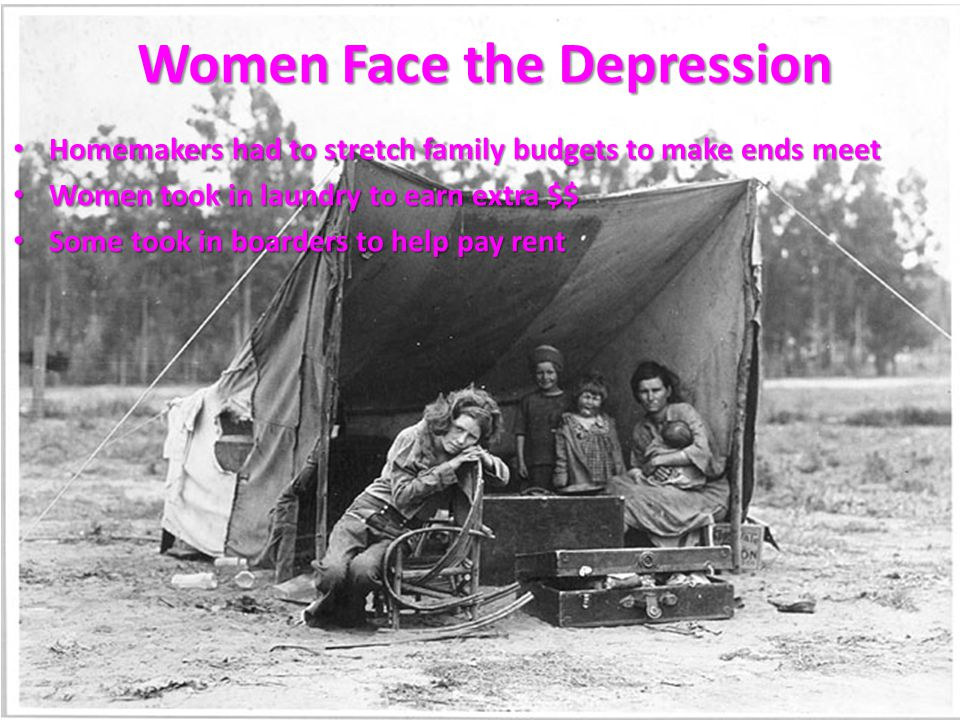 Homemakers had to stretch family budgets to make ends meet Homemakers had to stretch family budgets to make ends meet Women took in laundry to earn extra $$ Women took in laundry to earn extra $$ Some took in boarders to help pay rent Some took in boarders to help pay rent Women Face the Depression