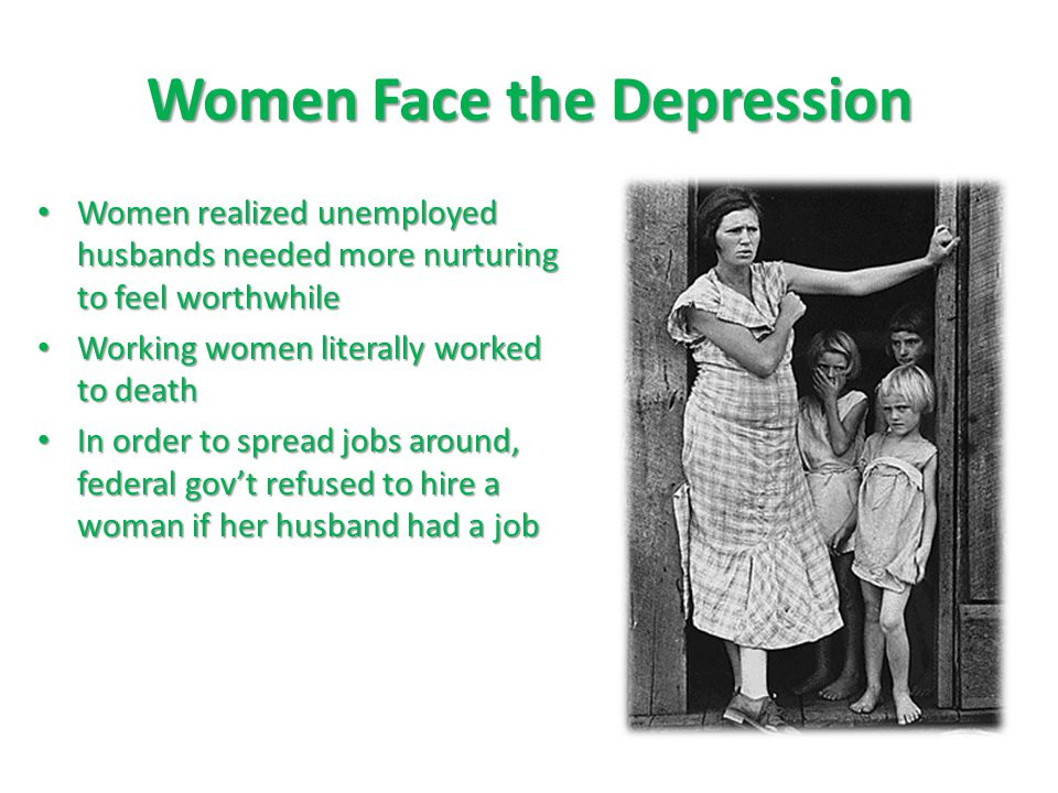 Women realized unemployed husbands needed more nurturing to feel worthwhile Women realized unemployed husbands needed more nurturing to feel worthwhile Working women literally worked to death Working women literally worked to death In order to spread jobs around, federal gov't refused to hire a woman if her husband had a job In order to spread jobs around, federal gov't refused to hire a woman if her husband had a job