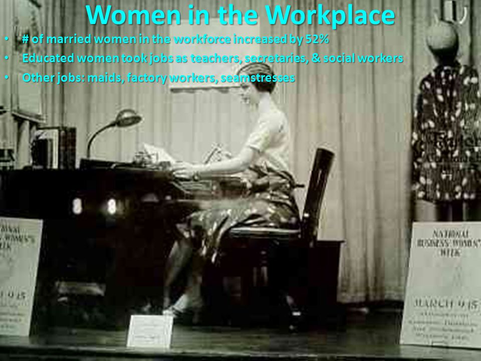 # of married women in the workforce increased by 52% # of married women in the workforce increased by 52% Educated women took jobs as teachers, secretaries, & social workers Educated women took jobs as teachers, secretaries, & social workers Other jobs: maids, factory workers, seamstresses Other jobs: maids, factory workers, seamstresses Women in the Workplace