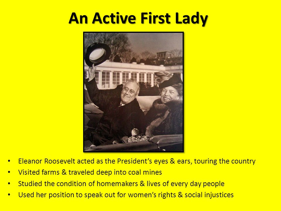 An Active First Lady Eleanor Roosevelt acted as the President's eyes & ears, touring the country Visited farms & traveled deep into coal mines Studied the condition of homemakers & lives of every day people Used her position to speak out for women's rights & social injustices