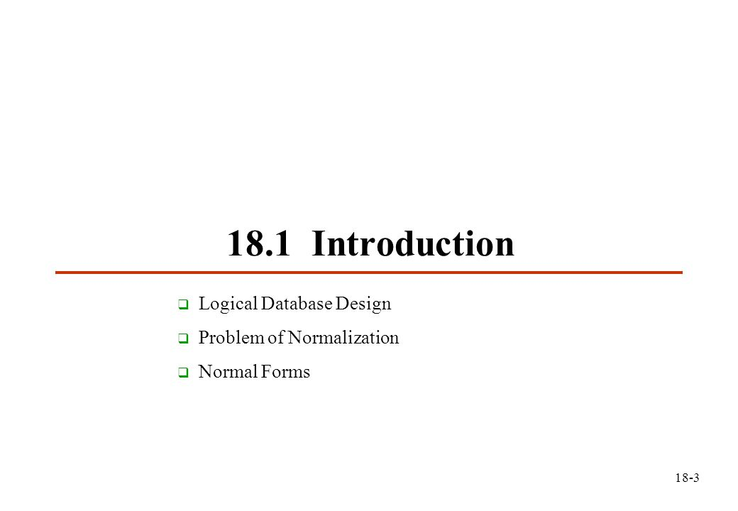18.1 Introduction  Logical Database Design  Problem of Normalization  Normal Forms 18-3