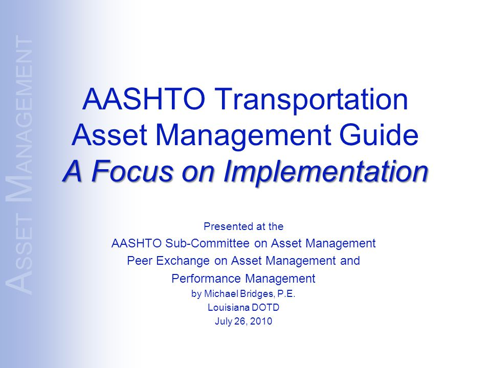 A SSET M ANAGEMENT AASHTO Asset Management Sub-Committee Peer Exchange – Chicago 20102 Asset Management Guide – Volume 2 A Focus on Implementation NCHRP 08-69A Research Project started in 2008 Three problem statements recommended by the AASHTO Sub-Committee on Asset Management were approved and combined into one project ($750K) Project Team included 11 state and federal transportation professionals.