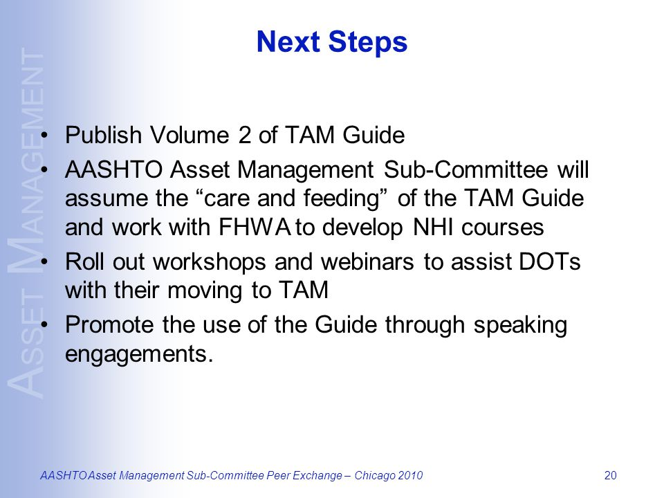 A SSET M ANAGEMENT AASHTO Asset Management Sub-Committee Peer Exchange – Chicago 201020 Next Steps Publish Volume 2 of TAM Guide AASHTO Asset Management Sub-Committee will assume the care and feeding of the TAM Guide and work with FHWA to develop NHI courses Roll out workshops and webinars to assist DOTs with their moving to TAM Promote the use of the Guide through speaking engagements.