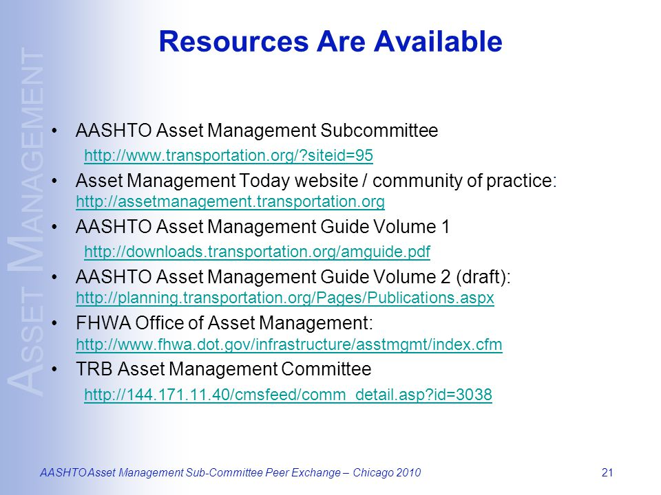 A SSET M ANAGEMENT AASHTO Asset Management Sub-Committee Peer Exchange – Chicago 201021 Resources Are Available AASHTO Asset Management Subcommittee http://www.transportation.org/ siteid=95 Asset Management Today website / community of practice: http://assetmanagement.transportation.org http://assetmanagement.transportation.org AASHTO Asset Management Guide Volume 1 http://downloads.transportation.org/amguide.pdf AASHTO Asset Management Guide Volume 2 (draft): http://planning.transportation.org/Pages/Publications.aspx http://planning.transportation.org/Pages/Publications.aspx FHWA Office of Asset Management: http://www.fhwa.dot.gov/infrastructure/asstmgmt/index.cfm http://www.fhwa.dot.gov/infrastructure/asstmgmt/index.cfm TRB Asset Management Committee http://144.171.11.40/cmsfeed/comm_detail.asp id=3038