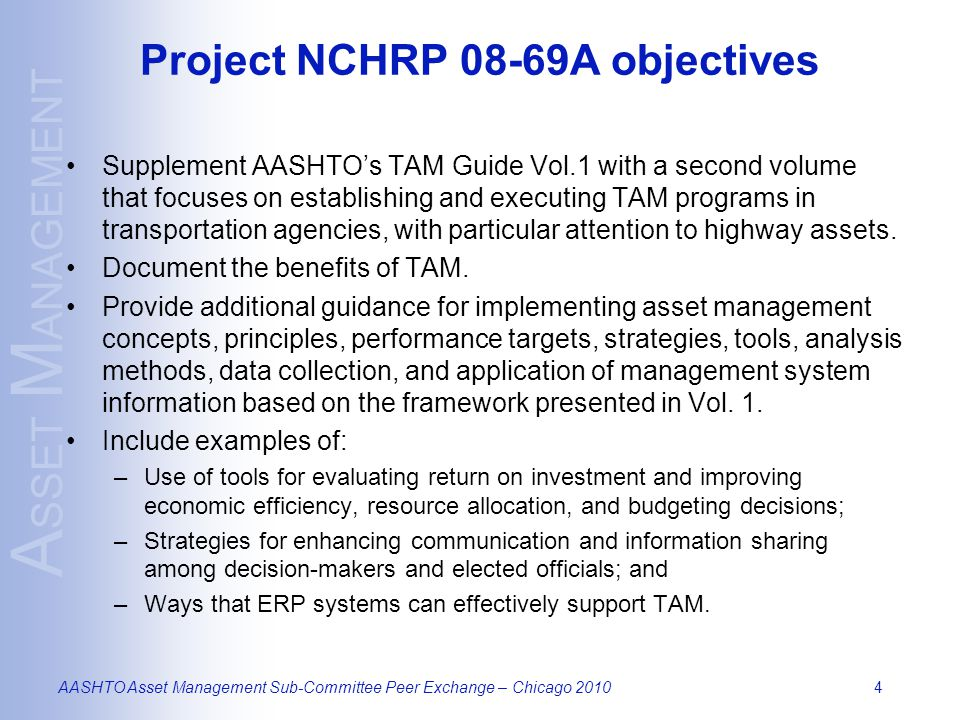 A SSET M ANAGEMENT AASHTO Asset Management Sub-Committee Peer Exchange – Chicago 20105 Intended audience for TAM Guide User groups: –Federal Highways Administration –State Departments of Transportation –Local planning organizations, and transportation practitioners –Decision makers Other potential users: –Consultants –Software and tool developers –Educators –Researchers