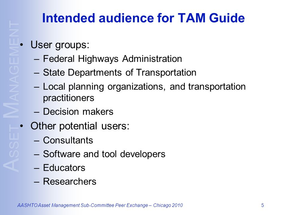 A SSET M ANAGEMENT AASHTO Asset Management Sub-Committee Peer Exchange – Chicago 20105 Intended audience for TAM Guide User groups: –Federal Highways