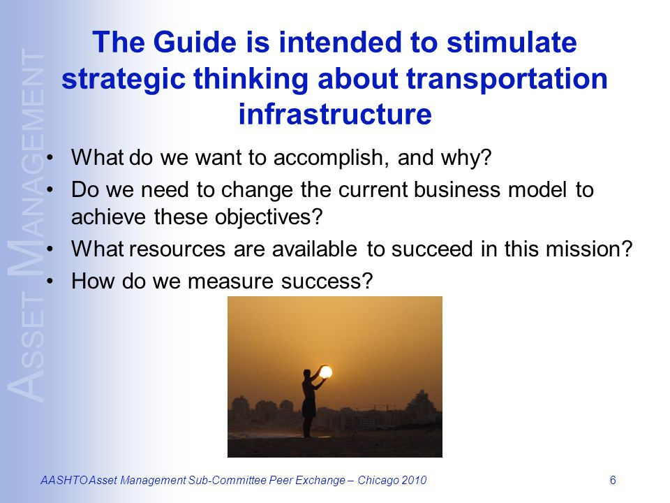 A SSET M ANAGEMENT AASHTO Asset Management Sub-Committee Peer Exchange – Chicago 20107 TAM Business Model – Five Core Questions What is the current state of my assets.