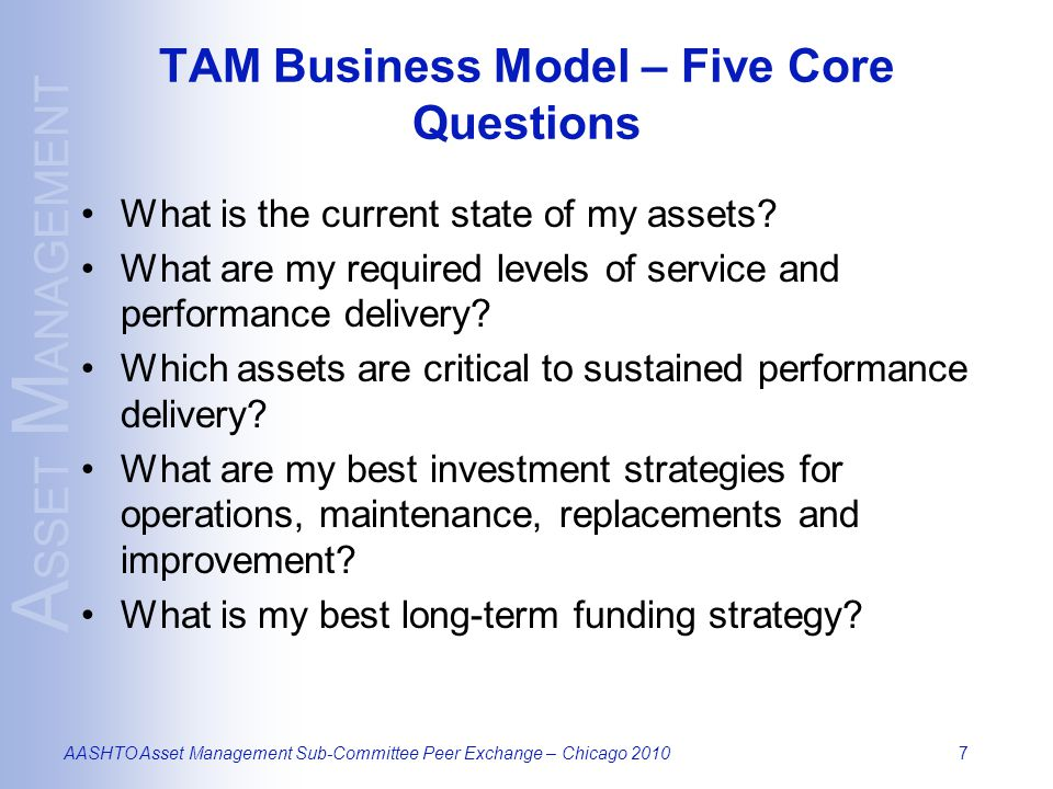 A SSET M ANAGEMENT AASHTO Asset Management Sub-Committee Peer Exchange – Chicago 20107 TAM Business Model – Five Core Questions What is the current st