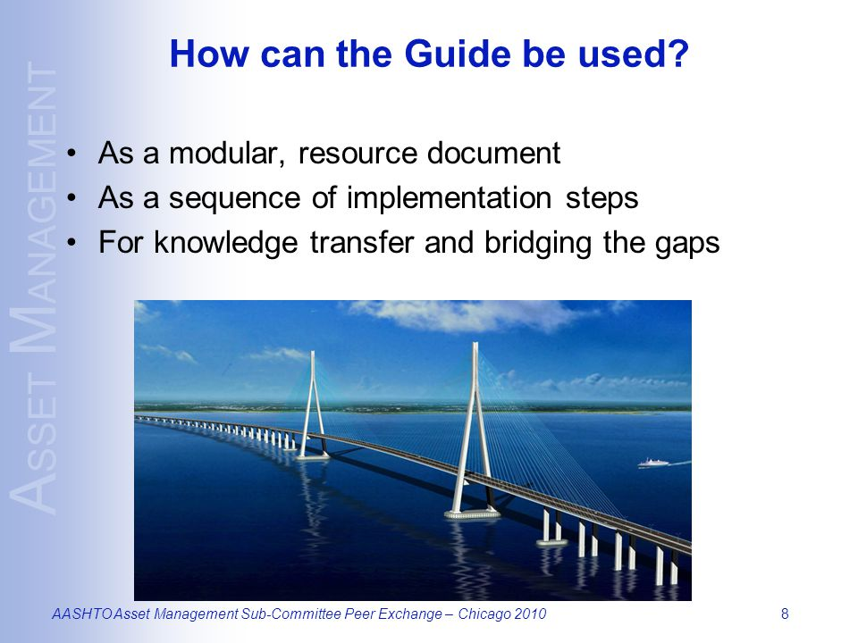 A SSET M ANAGEMENT AASHTO Asset Management Sub-Committee Peer Exchange – Chicago 20108 How can the Guide be used.