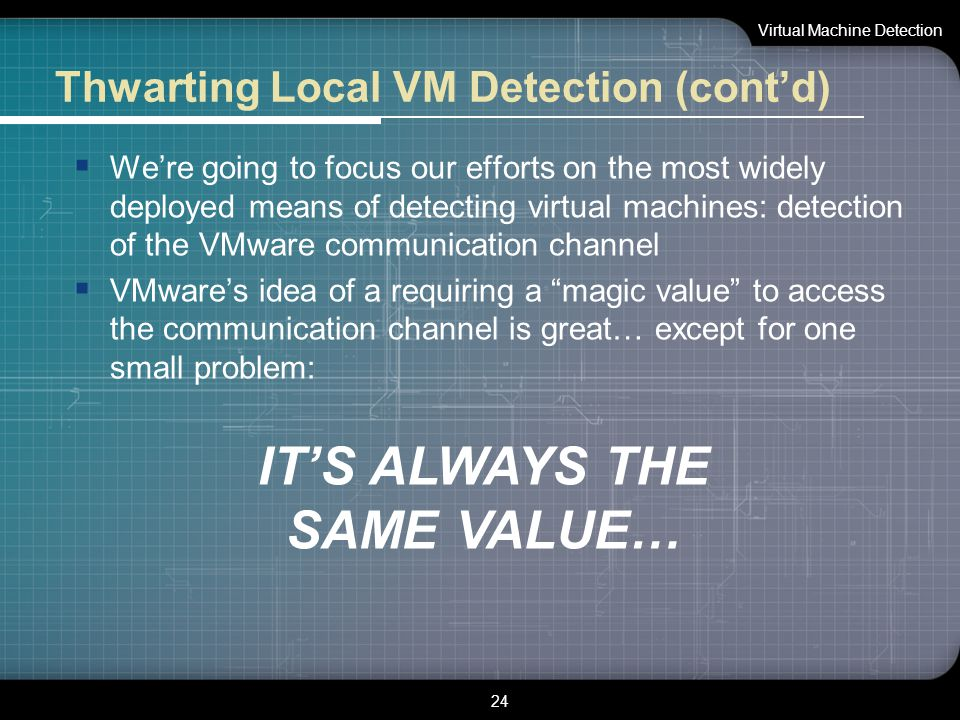 Thwarting Local VM Detection (cont'd)  We're going to focus our efforts on the most widely deployed means of detecting virtual machines: detection of