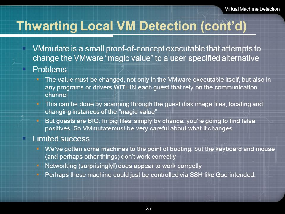 "Thwarting Local VM Detection (cont'd)  VMmutate is a small proof-of-concept executable that attempts to change the VMware ""magic value"" to a user-spe"