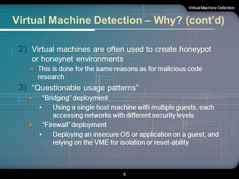 Virtual Machine Detection – Why? (cont'd) 2) Virtual machines are often used to create honeypot or honeynet environments  This is done for the same r