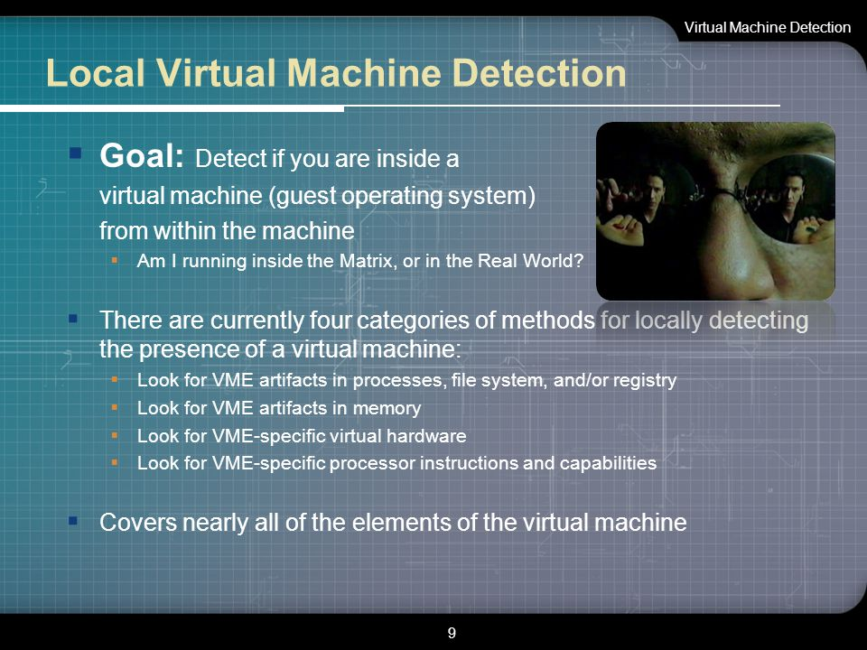 Local Virtual Machine Detection  Goal: Detect if you are inside a virtual machine (guest operating system) from within the machine  Am I running ins