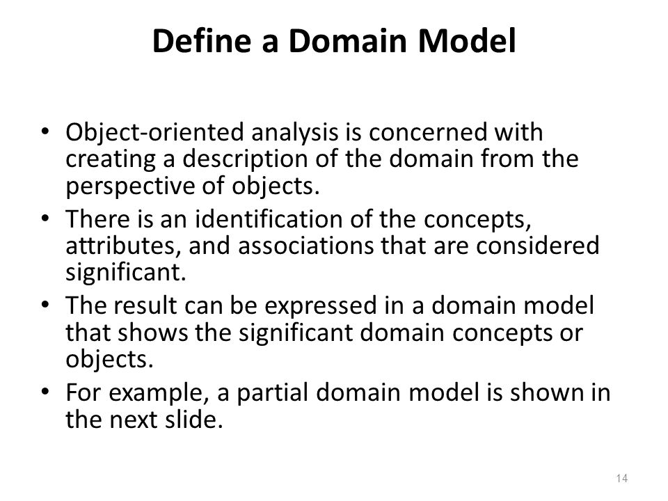 Define a Domain Model Object-oriented analysis is concerned with creating a description of the domain from the perspective of objects.