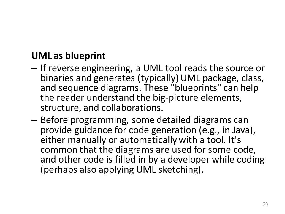 UML as blueprint – If reverse engineering, a UML tool reads the source or binaries and generates (typically) UML package, class, and sequence diagrams.